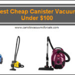 Best Cheap Canister Vacuum Cleaners For Under $100